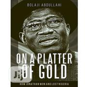 On A Platter Of Gold (How Jonathan Won And Lost Nigeria) | Books & Games for sale in Lagos State, Lagos Mainland